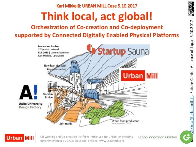 Kari Mikkelä: URBAN MILL Case 5.10.2017 Think local, act global! Orchestration of Co-creation and Co-deployment supported ...