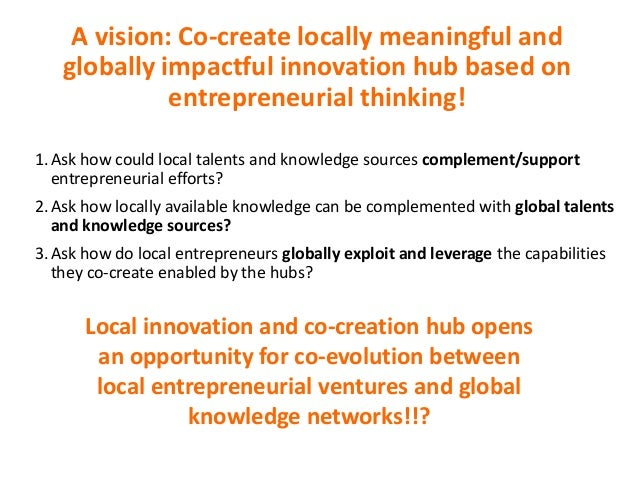 A vision: Co-create locally meaningful and globally impactful innovation hub based on entrepreneurial thinking! 1.Ask how ...