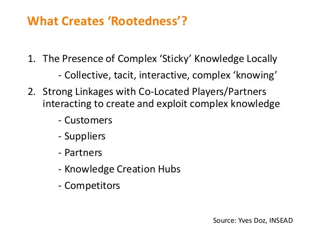 What Creates 'Rootedness'? 1. The Presence of Complex 'Sticky' Knowledge Locally - Collective, tacit, interactive, complex...