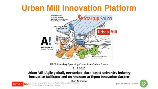 Co-working and Co-creation Platform for Urban Innovations Espoo, Finland www.urbanmill.org Urban Mill Innovation Platform ...