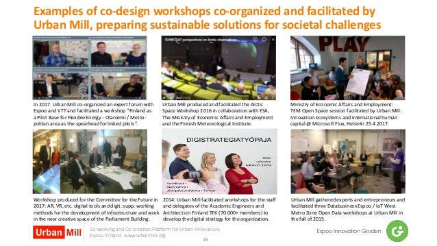 Co-working and Co-creation Platform for Urban Innovations Espoo, Finland www.urbanmill.org Examples of co-design workshops...