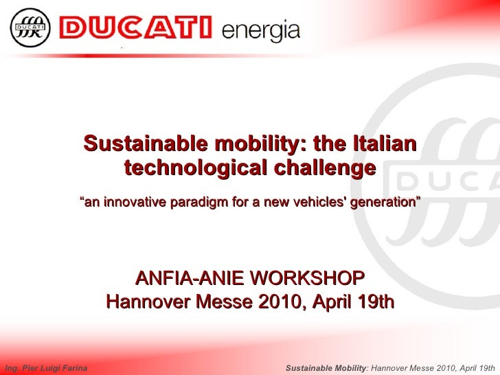 Sustainable Mobility : Hannover Messe 2010, April 19th Ing. Pier Luigi Farina Sustainable mobility: the Italian technologi...