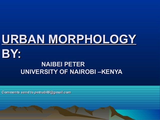 URBAN MORPHOLOGY BY: NAIBEI PETER UNIVERSITY OF NAIROBI –KENYA  Comments send to petnab09@gmail.com