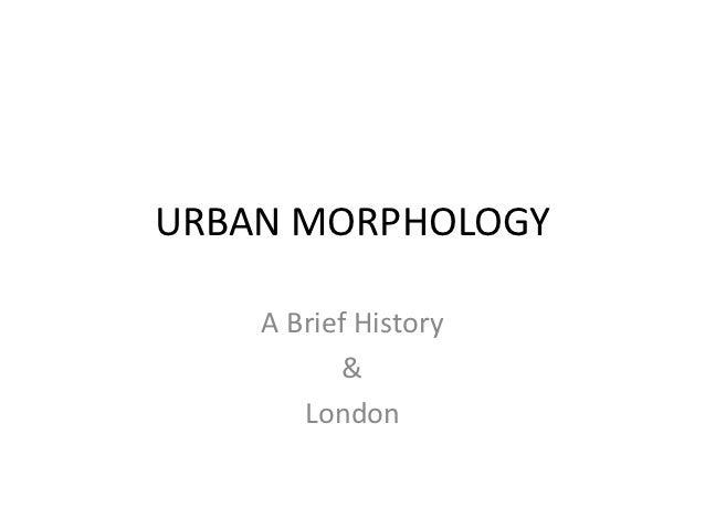 URBAN MORPHOLOGY    A Brief History           &       London