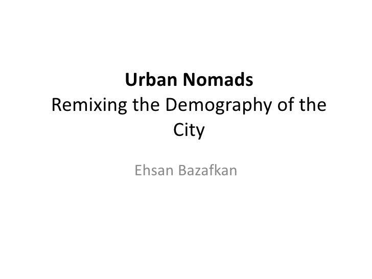 Urban NomadsRemixing the Demography of the              City         Ehsan Bazafkan