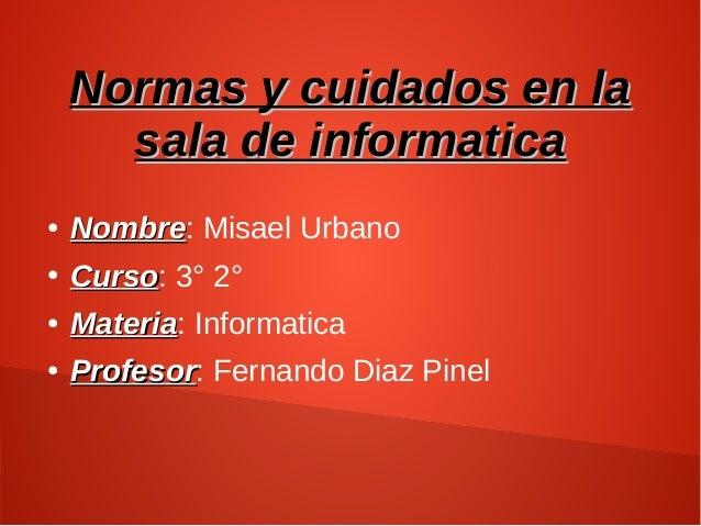 Normas y cuidados en laNormas y cuidados en la sala de informaticasala de informatica ● NombreNombre: Misael Urbano ● Curs...