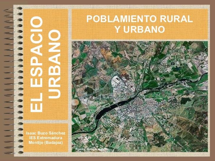 EL ESPACIO URBANO Isaac Buzo Sánchez IES Extremadura Montijo (Badajoz) POBLAMIENTO RURAL Y URBANO Fuente: Google.map