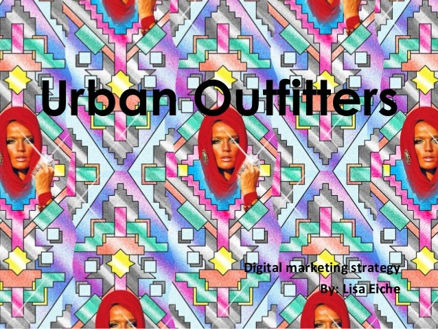 Urban Outfitters  Digital marketing strategy By: Lisa Eiche