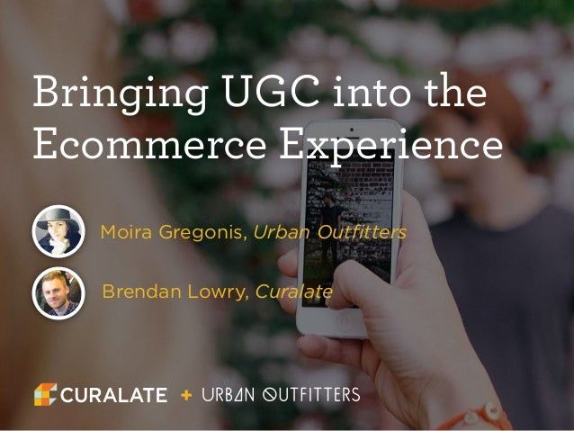 Bringing UGC into the  Ecommerce Experience  Moira Gregonis, Urban Outfitters  Brendan Lowry, Curalate  +