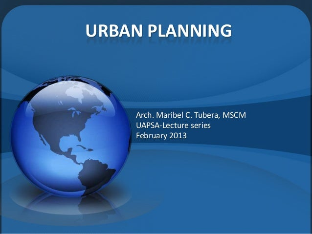 URBAN PLANNING Arch. Maribel C. Tubera, MSCM UAPSA-Lecture series February 2013