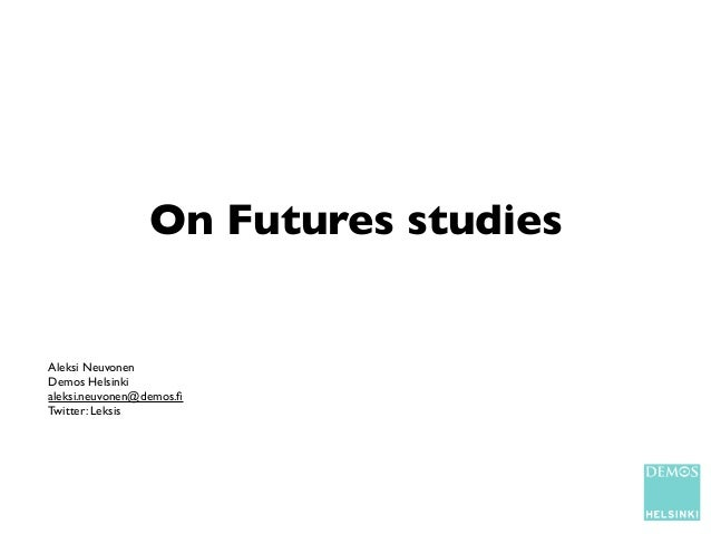 On Futures studiesAleksi NeuvonenDemos Helsinkialeksi.neuvonen@demos.fiTwitter: Leksis