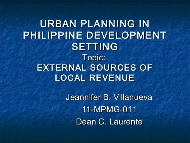 URBAN PLANNING INPHILIPPINE DEVELOPMENT        SETTING         Topic:  EXTERNAL SOURCES OF     LOCAL REVENUE      Jeannife...