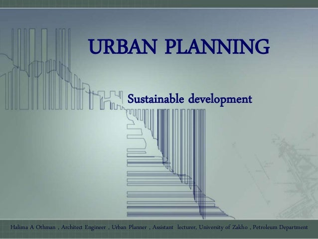 URBAN PLANNING Sustainable development Halima A Othman , Architect Engineer , Urban Planner , Assistant lecturer, Universi...
