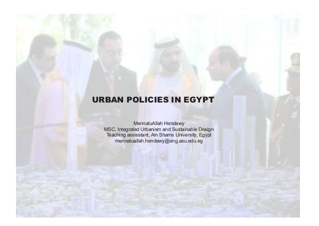 URBAN POLICIES IN EGYPT MennatuAllah Hendawy MSC. Integrated Urbanism and Sustainable Design Teaching assisstant, Ain Sham...