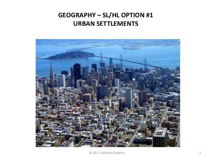 GEOGRAPHY – SL/HL OPTION #1    URBAN SETTLEMENTS        © 2011 Antoine Delaitre   1