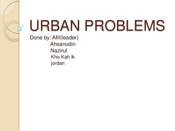 URBAN PROBLEMS<br />Done by: Afif(leader)<br />Ahsanudin<br />Nazirul<br />KhoKahIk<br />jordan<br />