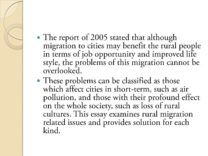 "the causes and consequences of rural to urban migration essay Causes for rural-urban migration the forces behind rural-urban migration are often described in terms of push and pull ""pull"" forces attract workers to the urban centers, while ""push"" factors force workers from their rural homes rural chinese that once shunned the ""pull"" effect of major cities are now being ""pushed"" there."