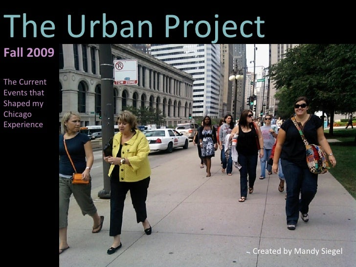The Urban Project Created by Mandy Siegel Fall 2009 The Current Events that Shaped my Chicago Experience