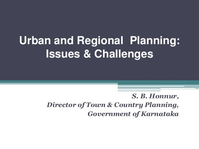 Urban and Regional Planning: Issues & Challenges S. B. Honnur, Director of Town & Country Planning, Government of Karnataka
