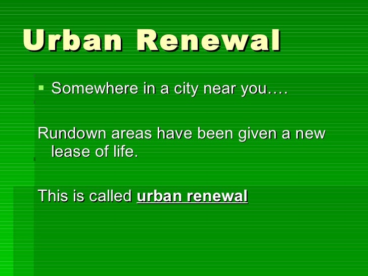 Urban Renewal <ul><li>Somewhere in a city near you…. </li></ul><ul><li>Rundown areas have been given a new lease of life. ...