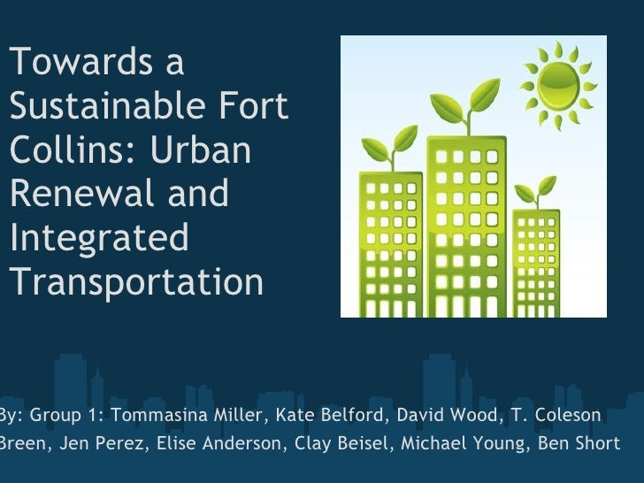 Towards a Sustainable Fort Collins: Urban Renewal and Integrated Transportation     By: Group 1: Tommasina Miller, Kat...