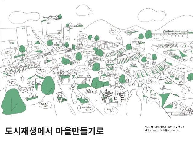 도시재생에서 마을만들기로 Play AT-생활기술과 놀이멋짓연구소 김성원 coffeetalk@naver.com