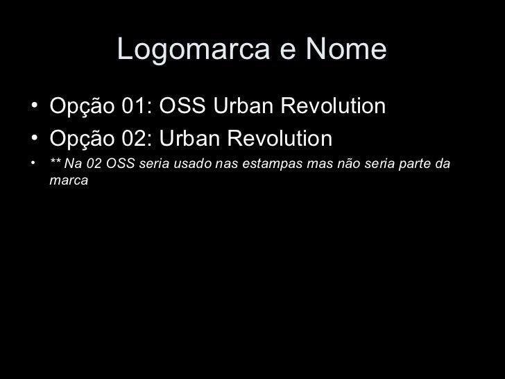 Logomarca e Nome• Opção 01: OSS Urban Revolution• Opção 02: Urban Revolution• ** Na 02 OSS seria usado nas estampas mas nã...