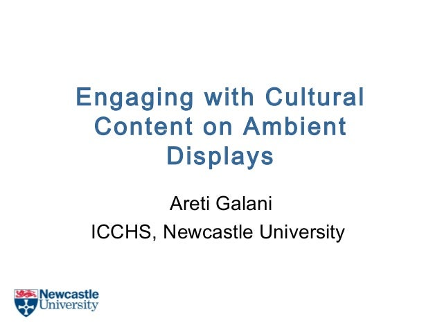 Engaging with Cultural Content on Ambient Displays Areti Galani ICCHS, Newcastle University