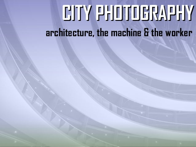architecture, the machine & the worker CITY PHOTOGRAPHYCITY PHOTOGRAPHY