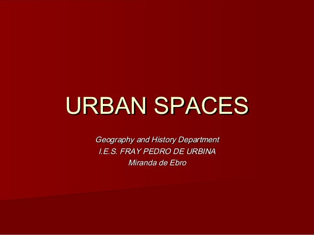URBAN SPACES Geography and History Department  I.E.S. FRAY PEDRO DE URBINA           Miranda de Ebro