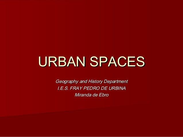 URBAN SPACES Geography and History Department  I.E.S. FRAY PEDRO DE URBINA           Miranda de Ebro