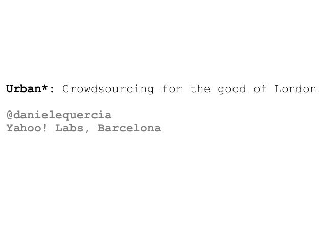 Urban*: Crowdsourcing for the good of London@danielequerciaYahoo! Labs, Barcelona