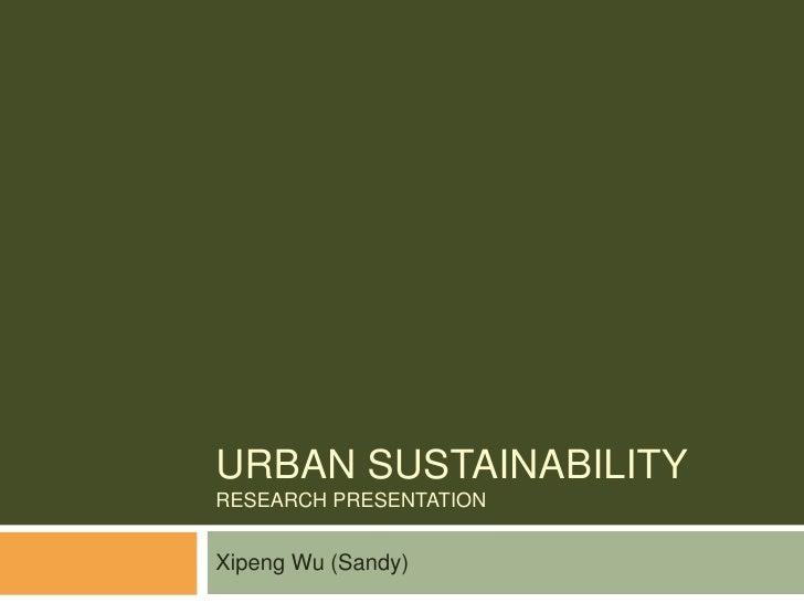 Urban sustainabilityresearch presentation<br />Xipeng Wu (Sandy)<br />