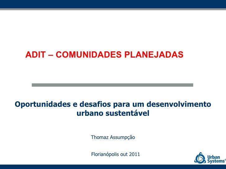 Oportunidades e desafios para um desenvolvimento urbano sustentável Thomaz Assumpção Florianópolis out 2011 ADIT – COMUNID...