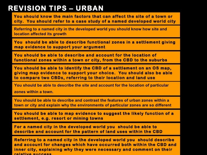 REVISION TIPS – URBAN You should know the main factors that can affect the site of a town or city. You should refer to a c...