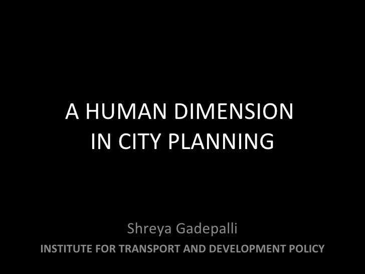 A HUMAN DIMENSION  IN CITY PLANNING Shreya Gadepalli INSTITUTE FOR TRANSPORT AND DEVELOPMENT POLICY