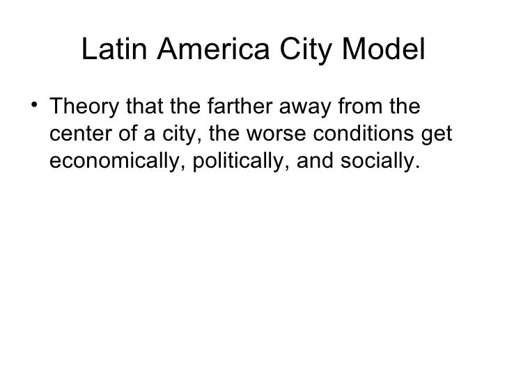 Latin America City Model• Theory that the farther away from the  center of a city, the worse conditions get  economically,...
