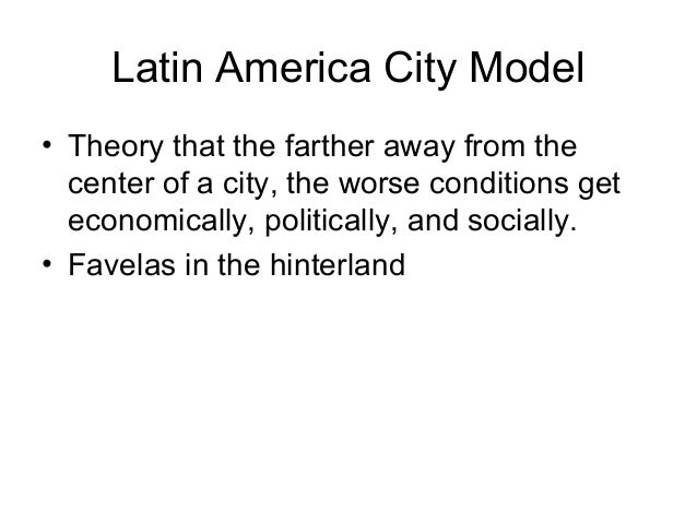 Latin America City Model • Theory that the farther away from the center of a city, the worse conditions get economically, ...