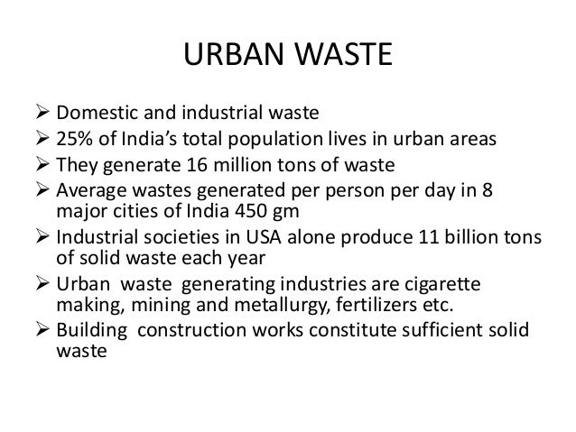 URBAN WASTE  Domestic and industrial waste  25% of India's total population lives in urban areas  They generate 16 mill...