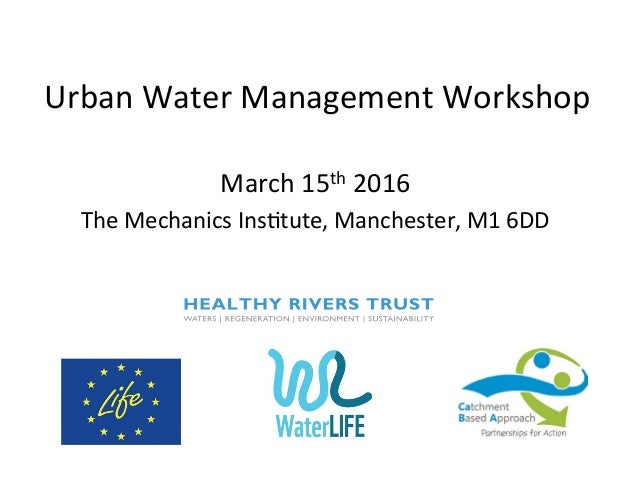 Urban  Water  Management  Workshop   March  15th  2016   The  Mechanics  Ins;tute,  Manchester,  M1...