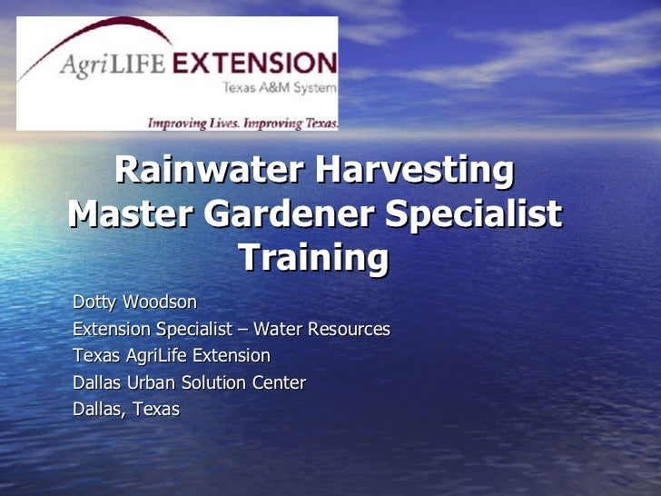 Rainwater Harvesting Master Gardener Specialist Training Dotty Woodson Extension Specialist – Water Resources Texas AgriLi...