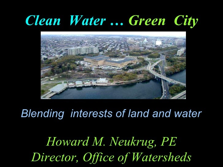 Blending  interests of land and water  Clean  Water …   Green  City Howard M. Neukrug, PE Director, Office of Watersheds