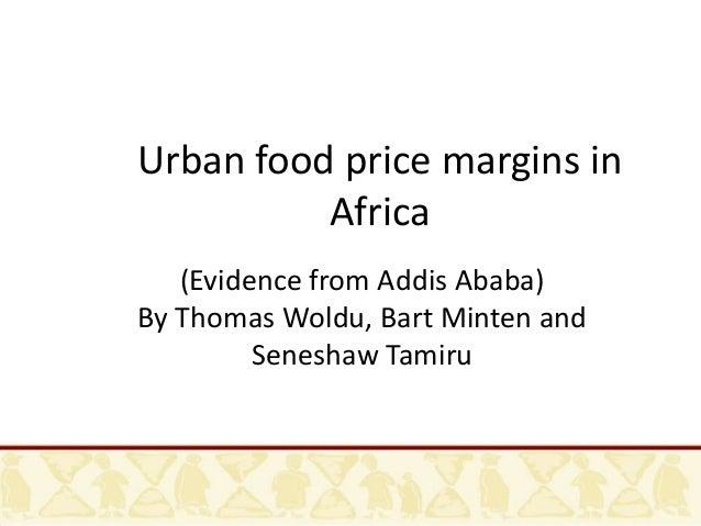 Urban food price margins in Africa (Evidence from Addis Ababa) By Thomas Woldu, Bart Minten and Seneshaw Tamiru