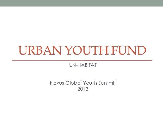URBAN YOUTH FUND UN-HABITAT Nexus Global Youth Summit 2013