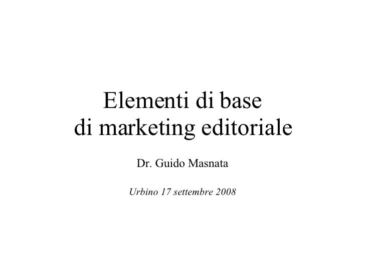 Elementi di base di marketing editoriale Dr. Guido Masnata Urbino 17 settembre 2008