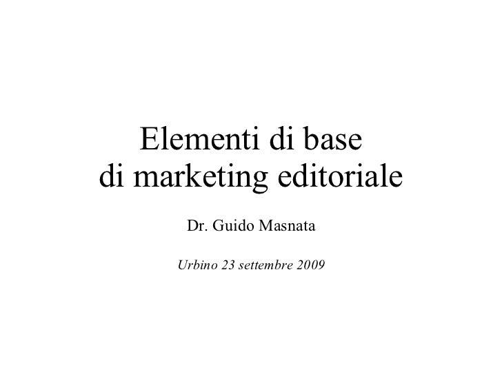 Elementi di base di marketing editoriale Dr. Guido Masnata Urbino 23 settembre 2009