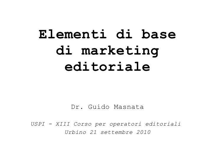 Elementi di base di marketing editoriale Dr. Guido Masnata USPI - XIII Corso per operatori editoriali  Urbino 21 settembre...