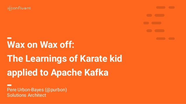 1 Wax on Wax off: The Learnings of Karate kid applied to Apache Kafka Pere Urbon-Bayes (@purbon) Solutions Architect