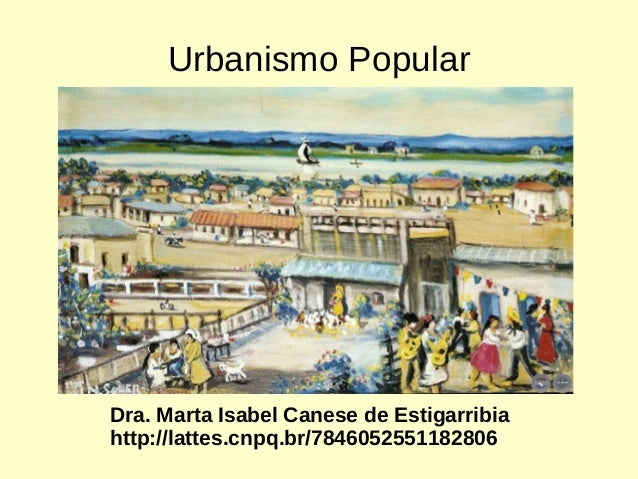 Urbanismo Popular  Dra. Marta Isabel Canese de Estigarribia  http://lattes.cnpq.br/7846052551182806