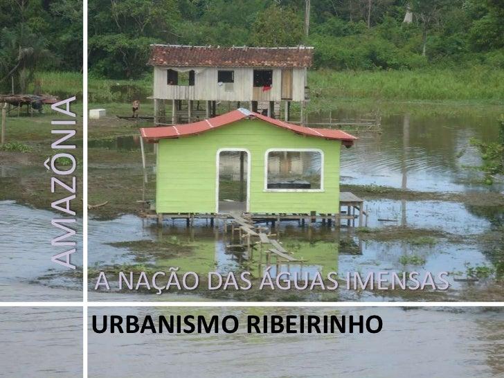 AMAZÔNIA<br />A NAÇÃO DAS ÁGUAS IMENSAS<br />URBANISMO RIBEIRINHO<br />